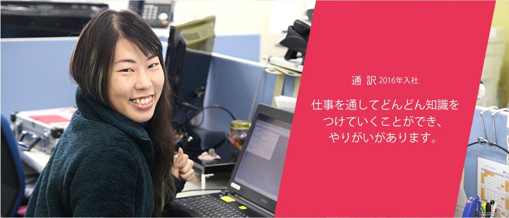 通訳2016入社 仕事を通してどんどん知識をつけていくことができ、やりがいがあります。